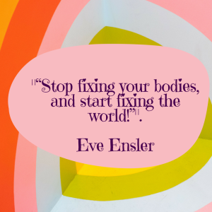 """stop fixing your bodies and start fixing the world!"" ― Eve Ensler (5)"